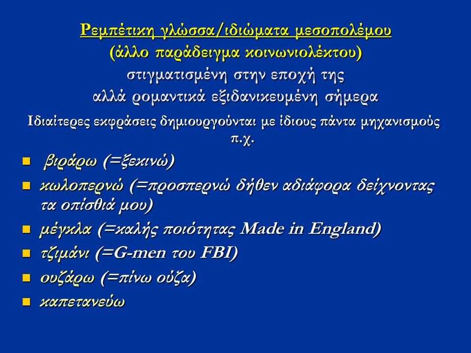 Ρεμπέτικη γλώσσα/ιδιώματα μεσοπολέμου (άλλο παράδειγμα κοινωνιολέκτου) στιγματισμένη στην εποχή της αλλά ρομαντικά εξιδανικευμένη σήμερα Ιδιαίτερες εκ