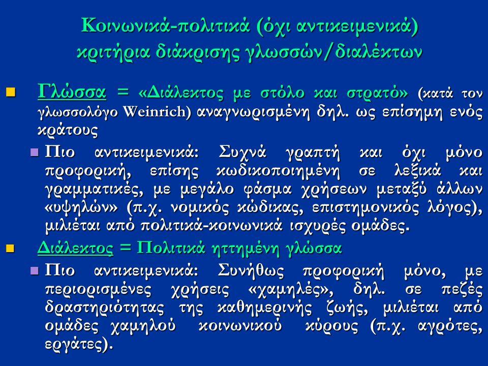 Koινωνικά-πολιτικά (όχι αντικειμενικά) κριτήρια διάκρισης γλωσσών/διαλέκτων Γλώσσα = «Διάλεκτος με στόλο και στρατό» (κατά τον γλωσσολόγο Weinrich) αναγνωρισμένη δηλ.