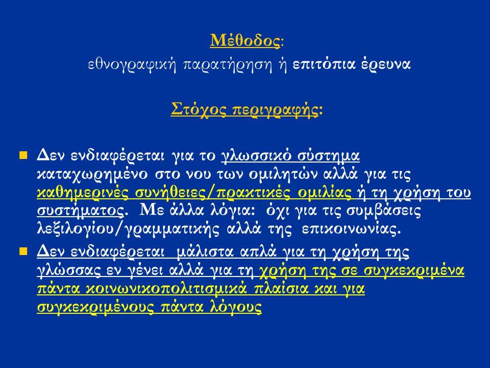Μέθοδος: εθνογραφική παρατήρηση ή επιτόπια έρευνα Στόχος περιγραφής: Δεν ενδιαφέρεται για το γλωσσικό σύστημα καταχωρημένο στο νου των ομιλητών αλλά για τις καθημερινές συνήθειες/πρακτικές ομιλίας ή τη χρήση του συστήματος.