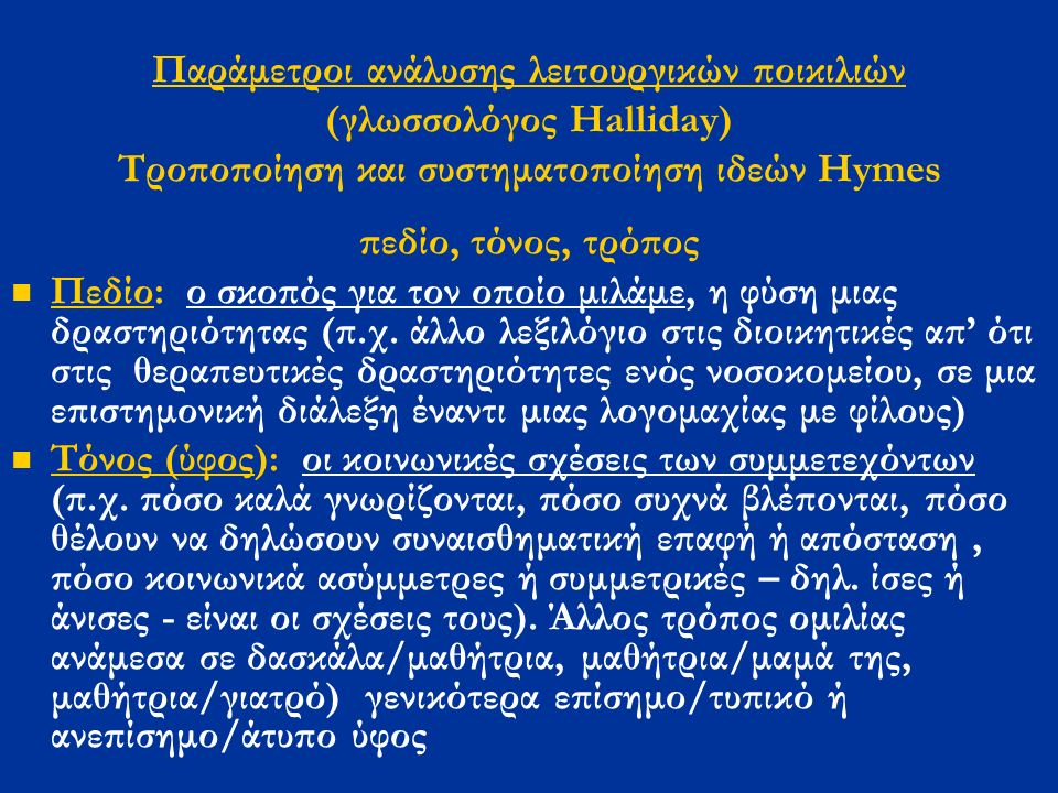 Παράμετροι ανάλυσης λειτουργικών ποικιλιών (γλωσσολόγος Halliday) Τροποποίηση και συστηματοποίηση ιδεών Hymes πεδίο, τόνος, τρόπος Πεδίο: ο σκοπός για τον οποίο μιλάμε, η φύση μιας δραστηριότητας (π.χ.