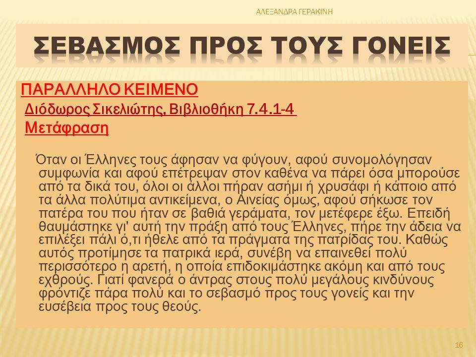 ΠΑΡΑΛΛΗΛΟ ΚΕΙΜΕΝΟ Διόδωρος Σικελιώτης, Βιβλιοθήκη 7.4.1-4 Μετάφραση Όταν οι Έλληνες τους άφησαν να φύγουν, αφού συνομολόγησαν συμφωνία και αφού επέτρεψαν στον καθένα να πάρει όσα μπορούσε από τα δικά του, όλοι οι άλλοι πήραν ασήμι ή χρυσάφι ή κάποιο από τα άλλα πολύτιμα αντικείμενα, ο Αινείας όμως, αφού σήκωσε τον πατέρα του που ήταν σε βαθιά γεράματα, τον μετέφερε έξω.