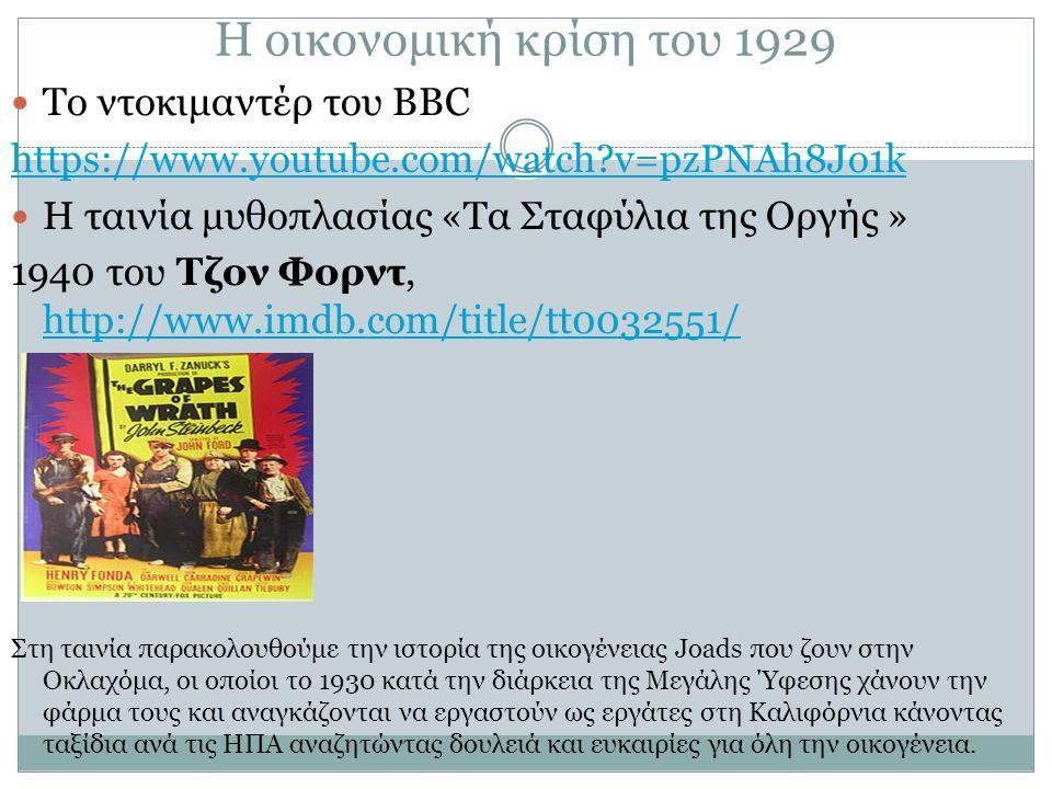 Η οικονομική κρίση του 1929 Το ντοκιμαντέρ του ΒΒC https://www.youtube.com/watch v=pzPNAh8Jo1k Η ταινία μυθοπλασίας «Τα Σταφύλια της Οργής » 1940 του Τζον Φορντ, http://www.imdb.com/title/tt0032551/ http://www.imdb.com/title/tt0032551/ Στη ταινία παρακολουθούμε την ιστορία της οικογένειας Joads που ζουν στην Οκλαχόμα, οι οποίοι το 1930 κατά την διάρκεια της Μεγάλης Ύφεσης χάνουν την φάρμα τους και αναγκάζονται να εργαστούν ως εργάτες στη Καλιφόρνια κάνοντας ταξίδια ανά τις ΗΠΑ αναζητώντας δουλειά και ευκαιρίες για όλη την οικογένεια.