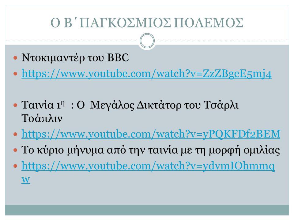 Ο Β΄ΠΑΓΚΟΣΜΙΟΣ ΠΟΛΕΜΟΣ Ντοκιμαντέρ του ΒΒC https://www.youtube.com/watch v=ZzZBgeE5mj4 Ταινία 1 η : Ο Μεγάλος Δικτάτορ του Τσάρλι Τσάπλιν https://www.youtube.com/watch v=yPQKFDf2BEM Το κύριο μήνυμα από την ταινία με τη μορφή ομιλίας https://www.youtube.com/watch v=ydvmIOhmmq w https://www.youtube.com/watch v=ydvmIOhmmq w