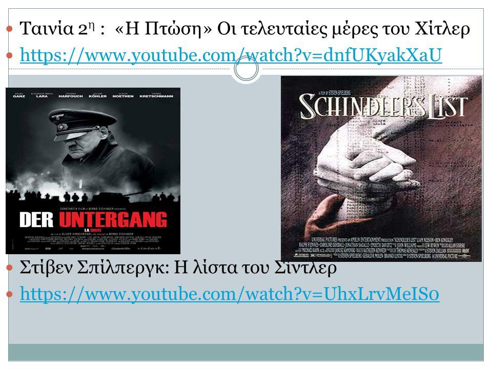 Ταινία 2 η : «Η Πτώση» Οι τελευταίες μέρες του Χίτλερ https://www.youtube.com/watch v=dnfUKyakXaU Ταινία 3 η : Στίβεν Σπίλπεργκ: Η λίστα του Σίντλερ https://www.youtube.com/watch v=UhxLrvMeIS0