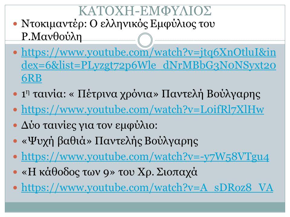 ΚΑΤΟΧΗ-ΕΜΦΥΛΙΟΣ Ντοκιμαντέρ: Ο ελληνικός Εμφύλιος του Ρ.Μανθούλη https://www.youtube.com/watch v=jtq6XnOtluI&in dex=6&list=PLyzgt72p6Wle_dNrMBbG3N0NSyxt20 6RB https://www.youtube.com/watch v=jtq6XnOtluI&in dex=6&list=PLyzgt72p6Wle_dNrMBbG3N0NSyxt20 6RB 1 η ταινία: « Πέτρινα χρόνια» Παντελή Βούλγαρης https://www.youtube.com/watch v=L0ifRl7XlHw Δύο ταινίες για τον εμφύλιο: «Ψυχή βαθιά» Παντελής Βούλγαρης https://www.youtube.com/watch v=-y7W58VTgu4 «Η κάθοδος των 9» του Χρ.