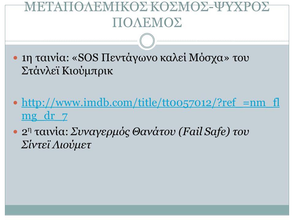 ΜΕΤΑΠΟΛΕΜΙΚΟΣ ΚΟΣΜΟΣ-ΨΥΧΡΟΣ ΠΟΛΕΜΟΣ 1η ταινία: «SOS Πεντάγωνο καλεί Μόσχα» του Στάνλεϊ Κιούμπρικ http://www.imdb.com/title/tt0057012/ ref_=nm_fl mg_dr_7 http://www.imdb.com/title/tt0057012/ ref_=nm_fl mg_dr_7 2 η ταινία: Συναγερμός Θανάτου (Fail Safe) του Σίντεϊ Λιούμετ