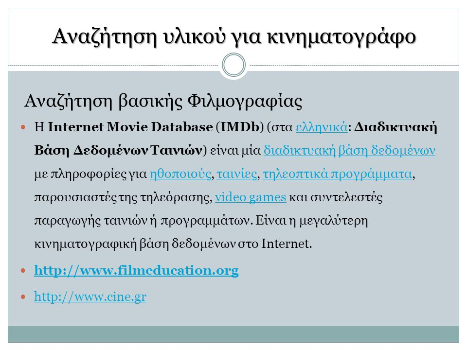 Αναζήτηση υλικού για κινηματογράφο Αναζήτηση βασικής Φιλμογραφίας H Internet Movie Database (IMDb) (στα ελληνικά: Διαδικτυακή Βάση Δεδομένων Ταινιών) είναι μία διαδικτυακή βάση δεδομένων με πληροφορίες για ηθοποιούς, ταινίες, τηλεοπτικά προγράμματα, παρουσιαστές της τηλεόρασης, video games και συντελεστές παραγωγής ταινιών ή προγραμμάτων.