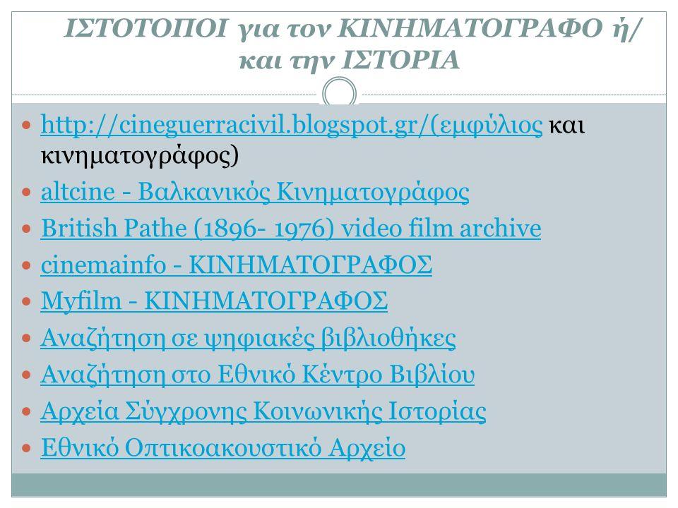 ΙΣΤΟΤΟΠΟΙ για τον ΚΙΝΗΜΑΤΟΓΡΑΦΟ ή/ και την ΙΣΤΟΡΙΑ http://cineguerracivil.blogspot.gr/(εμφύλιος και κινηματογράφος) http://cineguerracivil.blogspot.gr/(εμφύλιος altcine - Βαλκανικός Κινηματογράφος British Pathe (1896- 1976) video film archive cinemainfo - ΚΙΝΗΜΑΤΟΓΡΑΦΟΣ Myfilm - ΚΙΝΗΜΑΤΟΓΡΑΦΟΣ Αναζήτηση σε ψηφιακές βιβλιοθήκες Αναζήτηση στο Εθνικό Κέντρο Βιβλίου Αρχεία Σύγχρονης Κοινωνικής Ιστορίας Εθνικό Οπτικοακουστικό Αρχείο