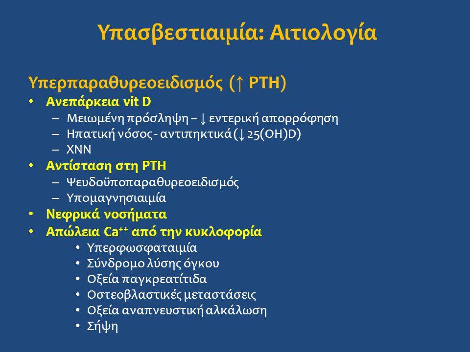 Υπασβεστιαιμία: Αιτιολογία Υπερπαραθυρεοειδισμός ( ↑ PTH) Ανεπάρκεια vit D – Μειωμένη πρόσληψη – ↓ εντερική απορρόφηση – Ηπατική νόσος - αντιπηκτικά ( ↓ 25(OH)D) – ΧΝΝ Αντίσταση στη PTH – Ψευδοϋποπαραθυρεοειδισμός – Υπομαγνησιαιμία Νεφρικά νοσήματα Απώλεια Ca ++ από την κυκλοφορία Υπερφωσφαταιμία Σύνδρομο λύσης όγκου Οξεία παγκρεατίτιδα Οστεοβλαστικές μεταστάσεις Οξεία αναπνευστική αλκάλωση Σήψη