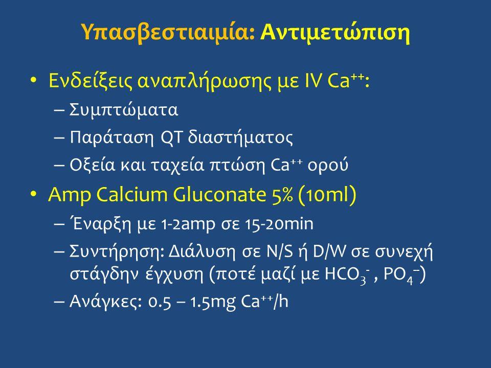 Ενδείξεις αναπλήρωσης με IV Ca ++ : – Συμπτώματα – Παράταση QT διαστήματος – Οξεία και ταχεία πτώση Ca ++ ορού Amp Calcium Gluconate 5% (10ml) – Έναρξη με 1-2amp σε 15-20min – Συντήρηση: Διάλυση σε N/S ή D/W σε συνεχή στάγδην έγχυση (ποτέ μαζί με HCO 3 -, PO 4 -- ) – Ανάγκες: 0.5 – 1.5mg Ca ++ /h Υπασβεστιαιμία: Αντιμετώπιση