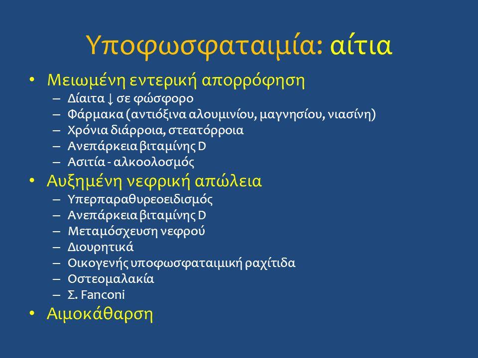 Υποφωσφαταιμία: αίτια Μειωμένη εντερική απορρόφηση – Δίαιτα ↓ σε φώσφορο – Φάρμακα (αντιόξινα αλουμινίου, μαγνησίου, νιασίνη) – Χρόνια διάρροια, στεατόρροια – Ανεπάρκεια βιταμίνης D – Ασιτία - αλκοολοσμός Αυξημένη νεφρική απώλεια – Υπερπαραθυρεοειδισμός – Ανεπάρκεια βιταμίνης D – Μεταμόσχευση νεφρού – Διουρητικά – Οικογενής υποφωσφαταιμική ραχίτιδα – Οστεομαλακία – Σ.