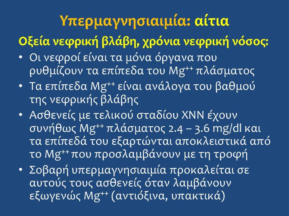 Υπερμαγνησιαιμία: αίτια Οξεία νεφρική βλάβη, χρόνια νεφρική νόσος: Οι νεφροί είναι τα μόνα όργανα που ρυθμίζουν τα επίπεδα του Mg ++ πλάσματος Τα επίπεδα Mg ++ είναι ανάλογα του βαθμού της νεφρικής βλάβης Ασθενείς με τελικού σταδίου ΧΝΝ έχουν συνήθως Mg ++ πλάσματος 2.4 – 3.6 mg/dl και τα επίπεδά του εξαρτώνται αποκλειστικά από το Mg ++ που προσλαμβάνουν με τη τροφή Σοβαρή υπερμαγνησιαιμία προκαλείται σε αυτούς τους ασθενείς όταν λαμβάνουν εξωγενώς Mg ++ (αντιόξινα, υπακτικά)