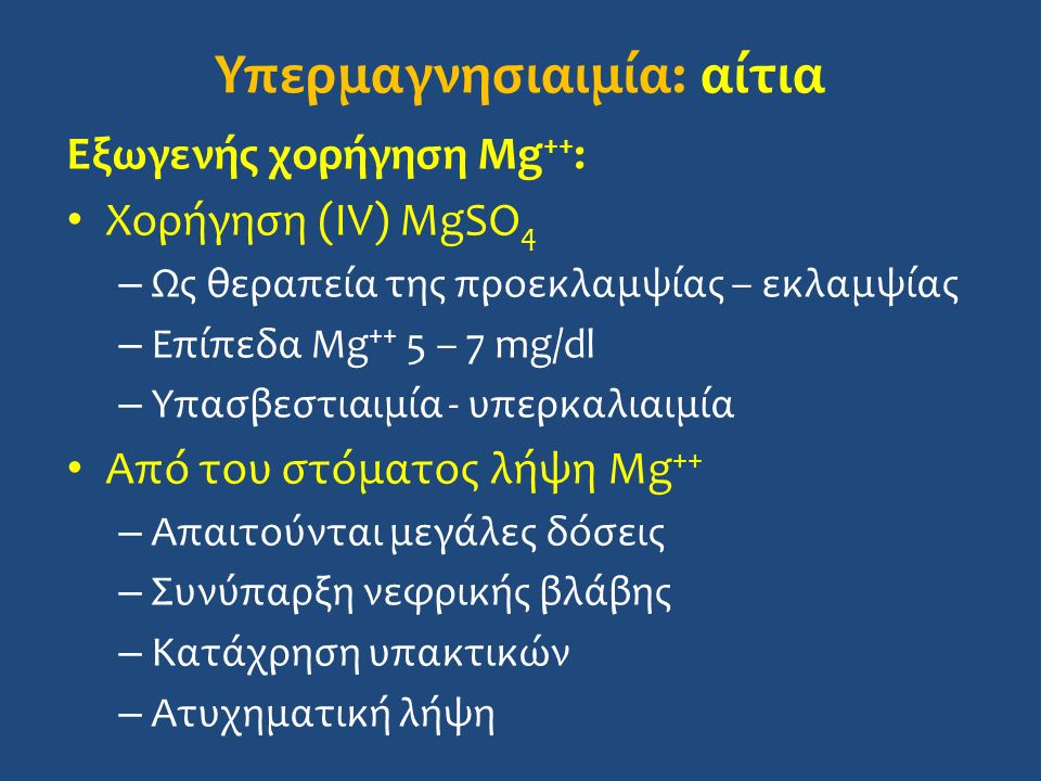 Υπερμαγνησιαιμία: αίτια Εξωγενής χορήγηση Mg ++ : Χορήγηση (IV) MgSO 4 – Ως θεραπεία της προεκλαμψίας – εκλαμψίας – Επίπεδα Mg ++ 5 – 7 mg/dl – Υπασβεστιαιμία - υπερκαλιαιμία Από του στόματος λήψη Mg ++ – Απαιτούνται μεγάλες δόσεις – Συνύπαρξη νεφρικής βλάβης – Κατάχρηση υπακτικών – Ατυχηματική λήψη