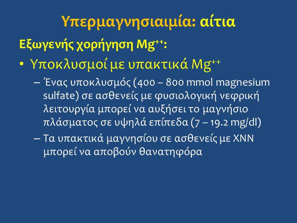 Υπερμαγνησιαιμία: αίτια Εξωγενής χορήγηση Mg ++ : Υποκλυσμοί με υπακτικά Mg ++ – Ένας υποκλυσμός (400 – 800 mmol magnesium sulfate) σε ασθενείς με φυσιολογική νεφρική λειτουργία μπορεί να αυξήσει το μαγνήσιο πλάσματος σε υψηλά επίπεδα (7 – 19.2 mg/dl) – Τα υπακτικά μαγνησίου σε ασθενείς με ΧΝΝ μπορεί να αποβούν θανατηφόρα