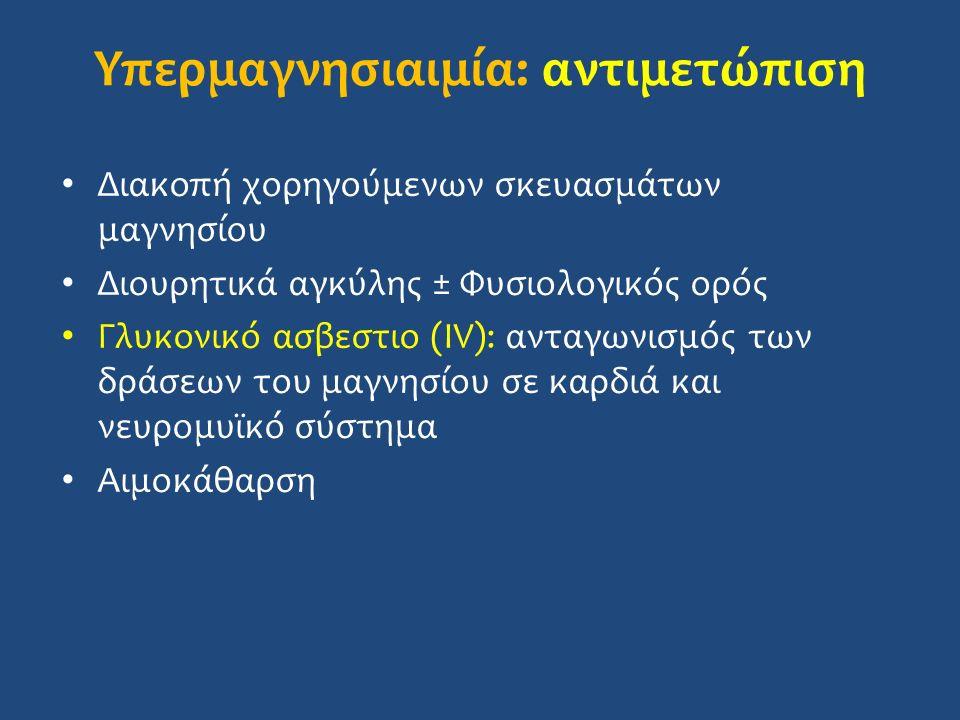 Υπερμαγνησιαιμία: αντιμετώπιση Διακοπή χορηγούμενων σκευασμάτων μαγνησίου Διουρητικά αγκύλης ± Φυσιολογικός ορός Γλυκονικό ασβεστιο (IV): ανταγωνισμός