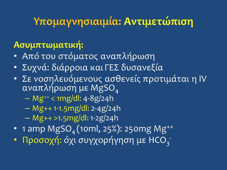 Υπομαγνησιαιμία: Αντιμετώπιση Ασυμπτωματική: Από του στόματος αναπλήρωση Συχνά: διάρροια και ΓΕΣ δυσανεξία Σε νοσηλευόμενους ασθενείς προτιμάται η IV αναπλήρωση με MgSO 4 – Mg ++ < 1mg/dl: 4-8g/24h – Mg++ 1-1.5mg/dl: 2-4g/24h – Mg++ >1.5mg/dl: 1-2g/24h 1 amp MgSO 4 (10ml, 25%): 250mg Mg ++ Προσοχή: όχι συγχορήγηση με HCO 3 -
