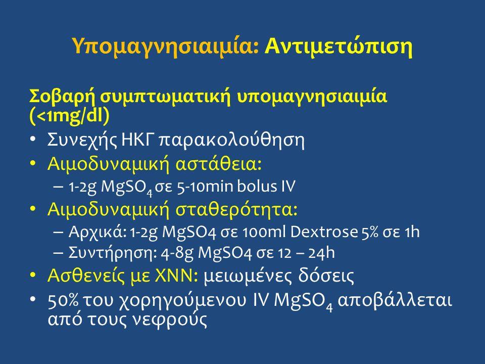 Υπομαγνησιαιμία: Αντιμετώπιση Σοβαρή συμπτωματική υπομαγνησιαιμία (<1mg/dl) Συνεχής ΗΚΓ παρακολούθηση Αιμοδυναμική αστάθεια: – 1-2g MgSO 4 σε 5-10min bolus IV Αιμοδυναμική σταθερότητα: – Αρχικά: 1-2g MgSO4 σε 100ml Dextrose 5% σε 1h – Συντήρηση: 4-8g MgSO4 σε 12 – 24h Ασθενείς με ΧΝΝ: μειωμένες δόσεις 50% του χορηγούμενου IV MgSO 4 αποβάλλεται από τους νεφρούς