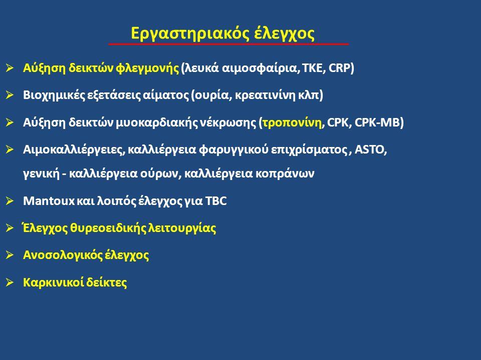 Εργαστηριακός έλεγχος  Αύξηση δεικτών φλεγμονής (λευκά αιμοσφαίρια, ΤΚΕ, CRP)  Βιοχημικές εξετάσεις αίματος (ουρία, κρεατινίνη κλπ)  Αύξηση δεικτών μυοκαρδιακής νέκρωσης (τροπονίνη, CPK, CPK-MB)  Αιμοκαλλιέργειες, καλλιέργεια φαρυγγικού επιχρίσματος, ASTO, γενική - καλλιέργεια ούρων, καλλιέργεια κοπράνων  Mantoux και λοιπός έλεγχος για TBC  Έλεγχος θυρεοειδικής λειτουργίας  Ανοσολογικός έλεγχος  Καρκινικοί δείκτες