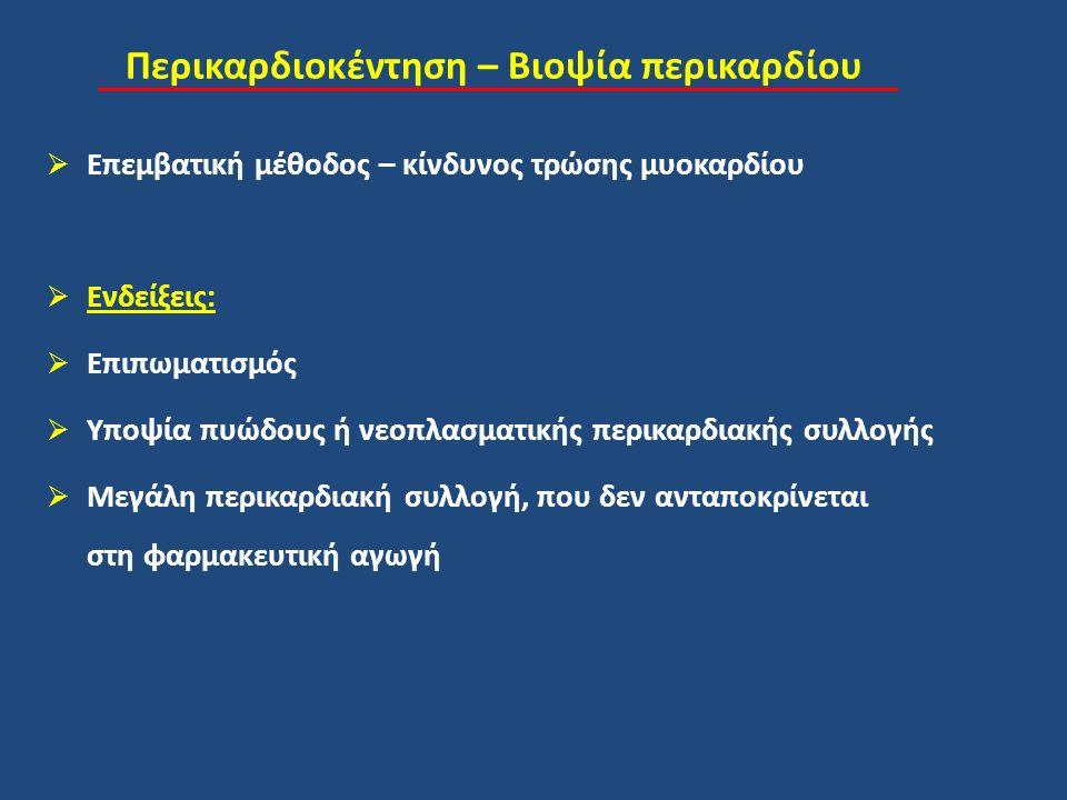 Περικαρδιοκέντηση – Βιοψία περικαρδίου  Επεμβατική μέθοδος – κίνδυνος τρώσης μυοκαρδίου  Ενδείξεις:  Επιπωματισμός  Υποψία πυώδους ή νεοπλασματικής περικαρδιακής συλλογής  Μεγάλη περικαρδιακή συλλογή, που δεν ανταποκρίνεται στη φαρμακευτική αγωγή