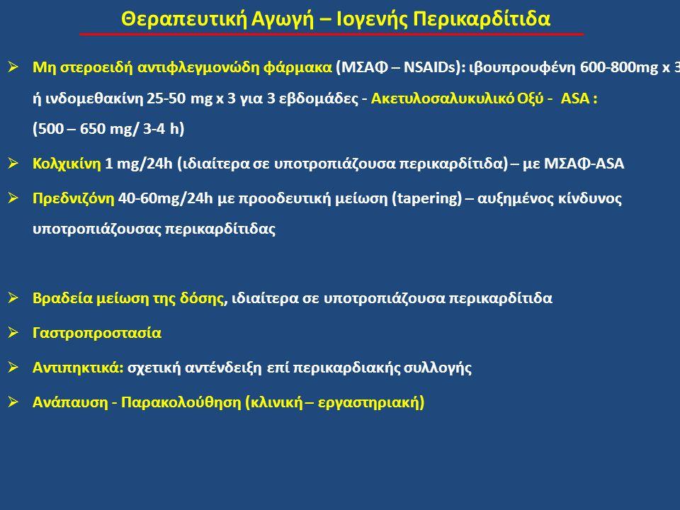 Θεραπευτική Αγωγή – Ιογενής Περικαρδίτιδα  Μη στεροειδή αντιφλεγμονώδη φάρμακα (ΜΣΑΦ – NSAIDs): ιβουπρουφένη 600-800mg x 3 ή ινδομεθακίνη 25-50 mg x 3 για 3 εβδομάδες - Ακετυλοσαλυκυλικό Οξύ - ASA : (500 – 650 mg/ 3-4 h)  Κολχικίνη 1 mg/24h (ιδιαίτερα σε υποτροπιάζουσα περικαρδίτιδα) – με ΜΣΑΦ-ASA  Πρεδνιζόνη 40-60mg/24h με προοδευτική μείωση (tapering) – αυξημένος κίνδυνος υποτροπιάζουσας περικαρδίτιδας  Βραδεία μείωση της δόσης, ιδιαίτερα σε υποτροπιάζουσα περικαρδίτιδα  Γαστροπροστασία  Αντιπηκτικά: σχετική αντένδειξη επί περικαρδιακής συλλογής  Ανάπαυση - Παρακολούθηση (κλινική – εργαστηριακή)