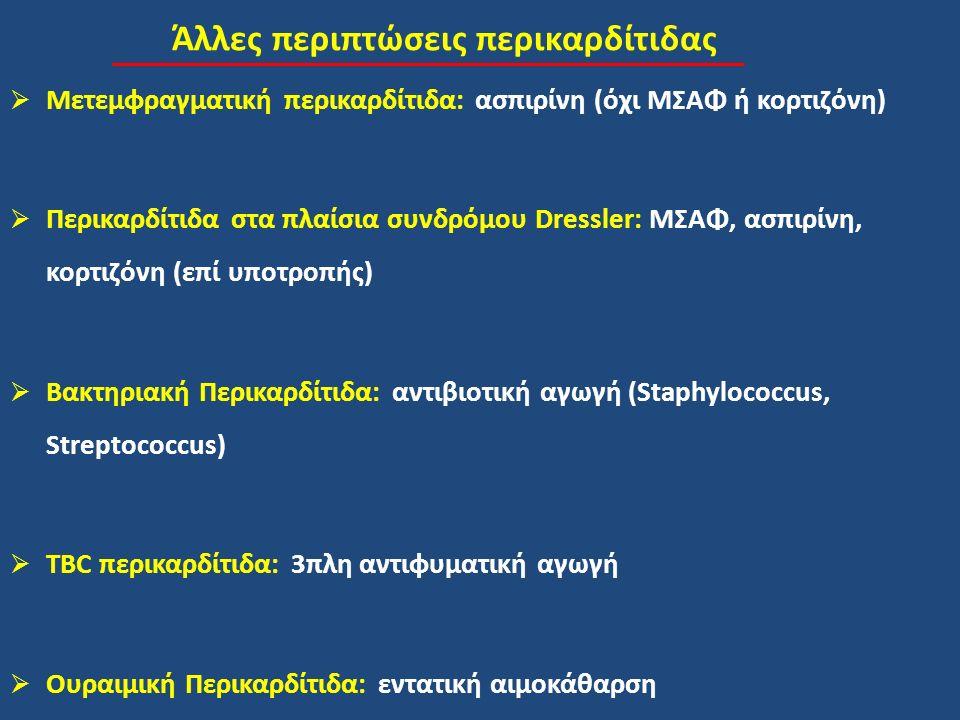 Άλλες περιπτώσεις περικαρδίτιδας  Μετεμφραγματική περικαρδίτιδα: ασπιρίνη (όχι ΜΣΑΦ ή κορτιζόνη)  Περικαρδίτιδα στα πλαίσια συνδρόμου Dressler: ΜΣΑΦ, ασπιρίνη, κορτιζόνη (επί υποτροπής)  Βακτηριακή Περικαρδίτιδα: αντιβιοτική αγωγή (Staphylococcus, Streptococcus)  TBC περικαρδίτιδα: 3πλη αντιφυματική αγωγή  Ουραιμική Περικαρδίτιδα: εντατική αιμοκάθαρση