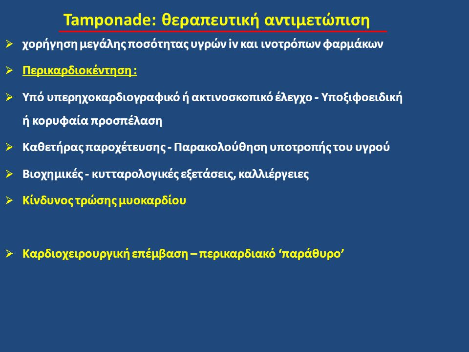 Tamponade: θεραπευτική αντιμετώπιση  χορήγηση μεγάλης ποσότητας υγρών iv και ινοτρόπων φαρμάκων  Περικαρδιοκέντηση :  Υπό υπερηχοκαρδιογραφικό ή ακτινοσκοπικό έλεγχο - Υποξιφοειδική ή κορυφαία προσπέλαση  Καθετήρας παροχέτευσης - Παρακολούθηση υποτροπής του υγρού  Βιοχημικές - κυτταρολογικές εξετάσεις, καλλιέργειες  Κίνδυνος τρώσης μυοκαρδίου  Καρδιοχειρουργική επέμβαση – περικαρδιακό 'παράθυρο'