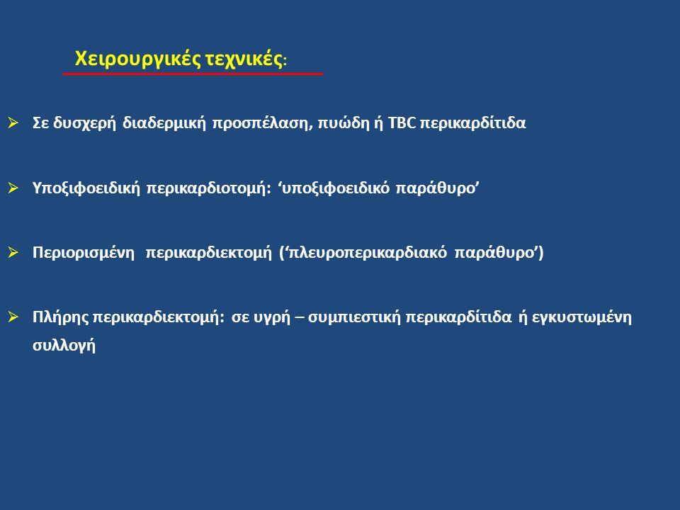 Χειρουργικές τεχνικές :  Σε δυσχερή διαδερμική προσπέλαση, πυώδη ή TBC περικαρδίτιδα  Υποξιφοειδική περικαρδιοτομή: 'υποξιφοειδικό παράθυρο'  Περιορισμένη περικαρδιεκτομή ('πλευροπερικαρδιακό παράθυρο')  Πλήρης περικαρδιεκτομή: σε υγρή – συμπιεστική περικαρδίτιδα ή εγκυστωμένη συλλογή