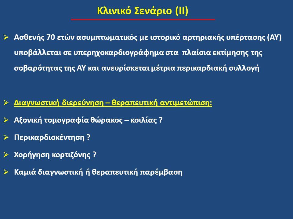 Κλινικό Σενάριο (ΙΙ)  Ασθενής 70 ετών ασυμπτωματικός με ιστορικό αρτηριακής υπέρτασης (ΑΥ) υποβάλλεται σε υπερηχοκαρδιογράφημα στα πλαίσια εκτίμησης της σοβαρότητας της ΑΥ και ανευρίσκεται μέτρια περικαρδιακή συλλογή  Διαγνωστική διερεύνηση – θεραπευτική αντιμετώπιση:  Αξονική τομογραφία θώρακος – κοιλίας .