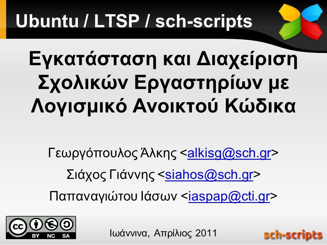 Ubuntu / LTSP / sch-scripts Εγκατάσταση και Διαχείριση Σχολικών Εργαστηρίων με Λογισμικό Ανοικτού Κώδικα Γεωργόπουλος Άλκης alkisg@sch.gr Σιάχος Γιάννης siahos@sch.gr Παπαναγιώτου Ιάσων iaspap@cti.gr Ιωάννινα, Απρίλιος 2011