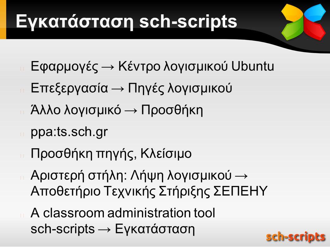 Εγκατάσταση sch-scripts Εφαρμογές → Κέντρο λογισμικού Ubuntu Επεξεργασία → Πηγές λογισμικού Άλλο λογισμικό → Προσθήκη ppa:ts.sch.gr Προσθήκη πηγής, Κλείσιμο Αριστερή στήλη: Λήψη λογισμικού → Αποθετήριο Τεχνικής Στήριξης ΣΕΠΕΗΥ A classroom administration tool sch-scripts → Εγκατάσταση