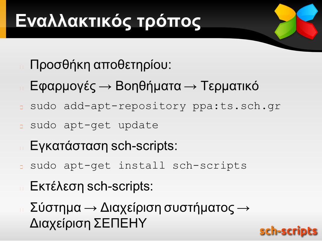 Εναλλακτικός τρόπος Προσθήκη αποθετηρίου: Εφαρμογές → Βοηθήματα → Τερματικό sudo add-apt-repository ppa:ts.sch.gr sudo apt-get update Εγκατάσταση sch-scripts: sudo apt-get install sch-scripts Εκτέλεση sch-scripts: Σύστημα → Διαχείριση συστήματος → Διαχείριση ΣΕΠΕΗΥ