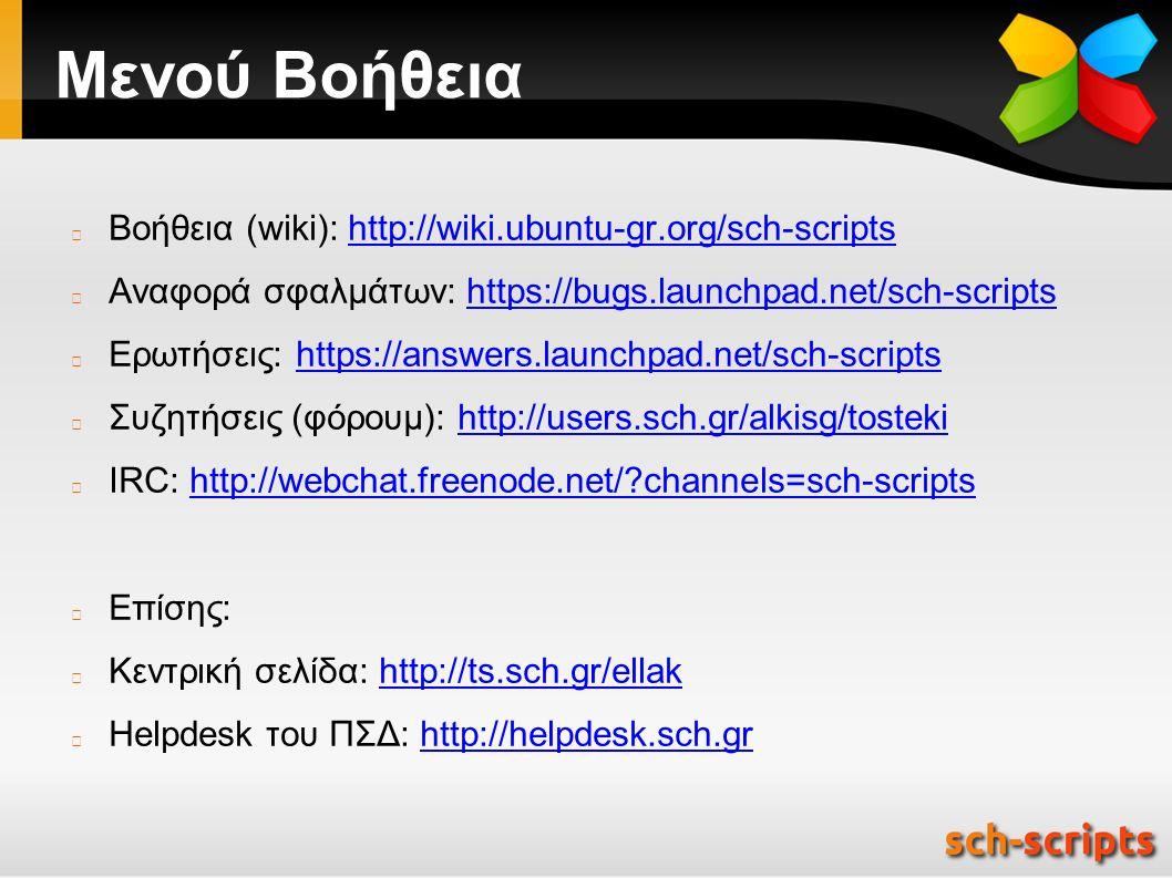 Μενού Βοήθεια Βοήθεια (wiki): http://wiki.ubuntu-gr.org/sch-scriptshttp://wiki.ubuntu-gr.org/sch-scripts Αναφορά σφαλμάτων: https://bugs.launchpad.net/sch-scriptshttps://bugs.launchpad.net/sch-scripts Ερωτήσεις: https://answers.launchpad.net/sch-scriptshttps://answers.launchpad.net/sch-scripts Συζητήσεις (φόρουμ): http://users.sch.gr/alkisg/tostekihttp://users.sch.gr/alkisg/tosteki IRC: http://webchat.freenode.net/ channels=sch-scriptshttp://webchat.freenode.net/ channels=sch-scripts Επίσης: Κεντρική σελίδα: http://ts.sch.gr/ellakhttp://ts.sch.gr/ellak Helpdesk του ΠΣΔ: http://helpdesk.sch.grhttp://helpdesk.sch.gr