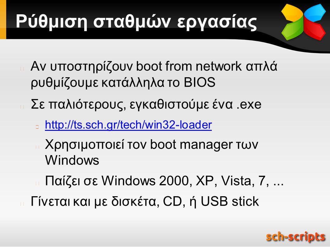 Ρύθμιση σταθμών εργασίας Αν υποστηρίζουν boot from network απλά ρυθμίζουμε κατάλληλα το BIOS Σε παλιότερους, εγκαθιστούμε ένα.exe http://ts.sch.gr/tech/win32-loader Χρησιμοποιεί τον boot manager των Windows Παίζει σε Windows 2000, XP, Vista, 7,...