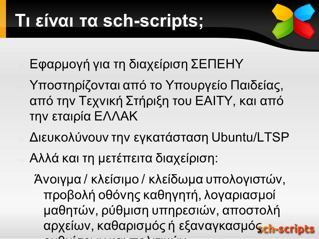 Τι είναι τα sch-scripts; Εφαρμογή για τη διαχείριση ΣΕΠΕΗΥ Υποστηρίζονται από το Υπουργείο Παιδείας, από την Τεχνική Στήριξη του ΕΑΙΤΥ, και από την εταιρία ΕΛΛΑΚ Διευκολύνουν την εγκατάσταση Ubuntu/LTSP Αλλά και τη μετέπειτα διαχείριση: Άνοιγμα / κλείσιμο / κλείδωμα υπολογιστών, προβολή οθόνης καθηγητή, λογαριασμοί μαθητών, ρύθμιση υπηρεσιών, αποστολή αρχείων, καθαρισμός ή εξαναγκασμός ρυθμίσεων και πολιτικών