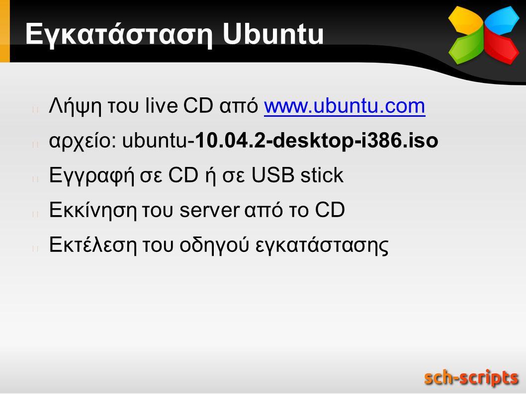 Εγκατάσταση Ubuntu Λήψη του live CD από www.ubuntu.comwww.ubuntu.com αρχείο: ubuntu-10.04.2-desktop-i386.iso Εγγραφή σε CD ή σε USB stick Εκκίνηση του server από το CD Εκτέλεση του οδηγού εγκατάστασης