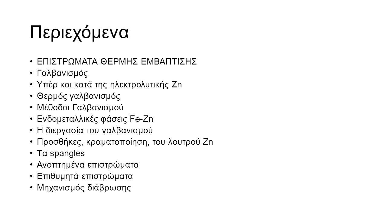 Περιεχόμενα ΕΠΙΣΤΡΩΜΑΤΑ ΘΕΡΜΗΣ ΕΜΒΑΠΤΙΣΗΣ Γαλβανισμός Υπέρ και κατά της ηλεκτρολυτικής Ζn Θερμός γαλβανισμός Μέθοδοι Γαλβανισμού Ενδομεταλλικές φάσεις Fe-Zn Η διεργασία του γαλβανισμού Προσθήκες, κραματοποίηση, του λουτρού Ζn Tα spangles Ανοπτημένα επιστρώματα Επιθυμητά επιστρώματα Μηχανισμός διάβρωσης