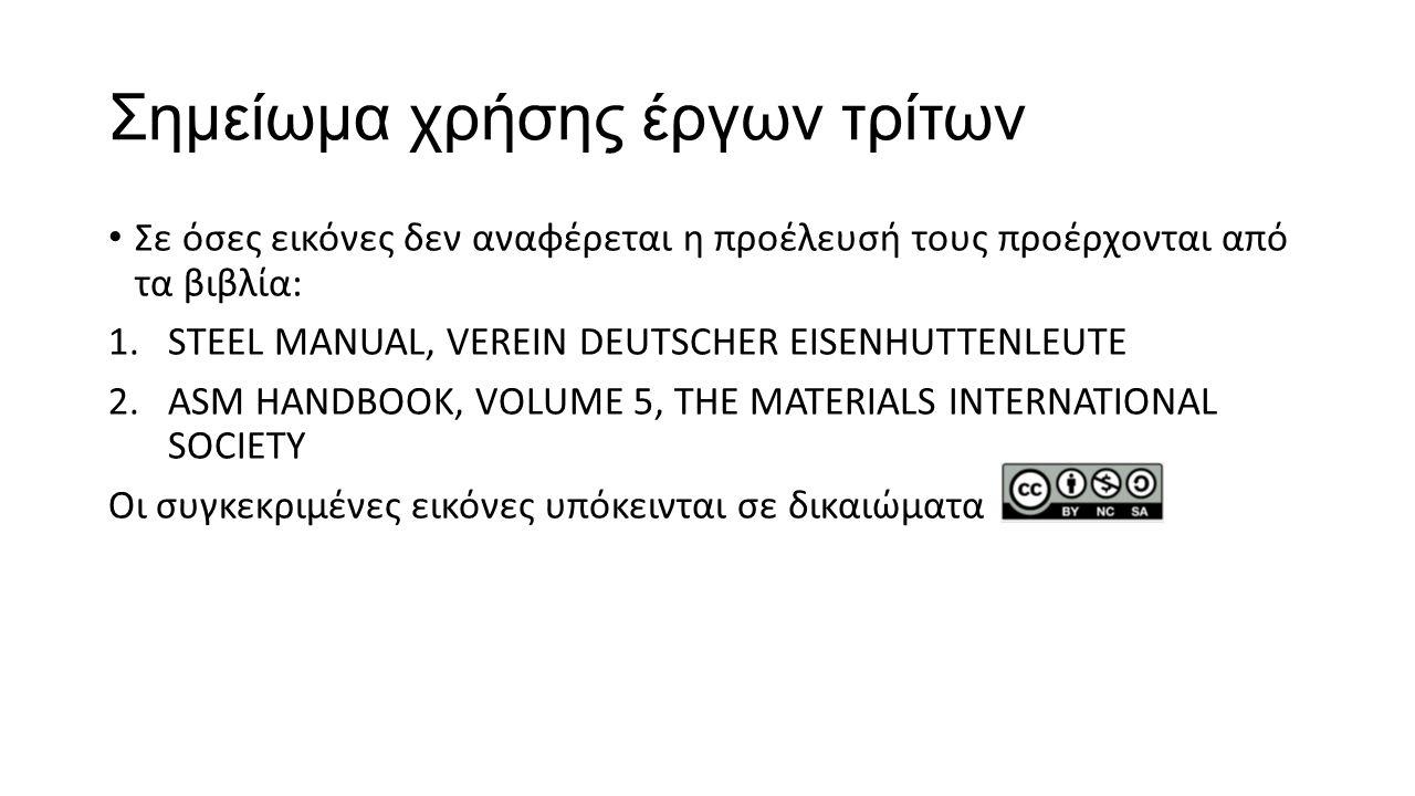Σημείωμα χρήσης έργων τρίτων Σε όσες εικόνες δεν αναφέρεται η προέλευσή τους προέρχονται από τα βιβλία: 1.STEEL MANUAL, VEREIN DEUTSCHER EISENHUTTENLEUTE 2.ASM HANDBOOK, VOLUME 5, THE MATERIALS INTERNATIONAL SOCIETY Οι συγκεκριμένες εικόνες υπόκεινται σε δικαιώματα