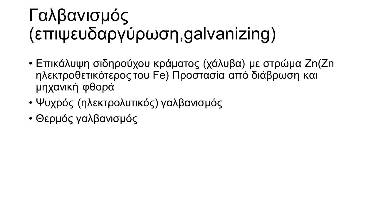 Γαλβανισμός (επιψευδαργύρωση,galvanizing) Επικάλυψη σιδηρούχου κράματος (χάλυβα) με στρώμα Zn(Zn ηλεκτροθετικότερος του Fe) Προστασία από διάβρωση και μηχανική φθορά Ψυχρός (ηλεκτρολυτικός) γαλβανισμός Θερμός γαλβανισμός