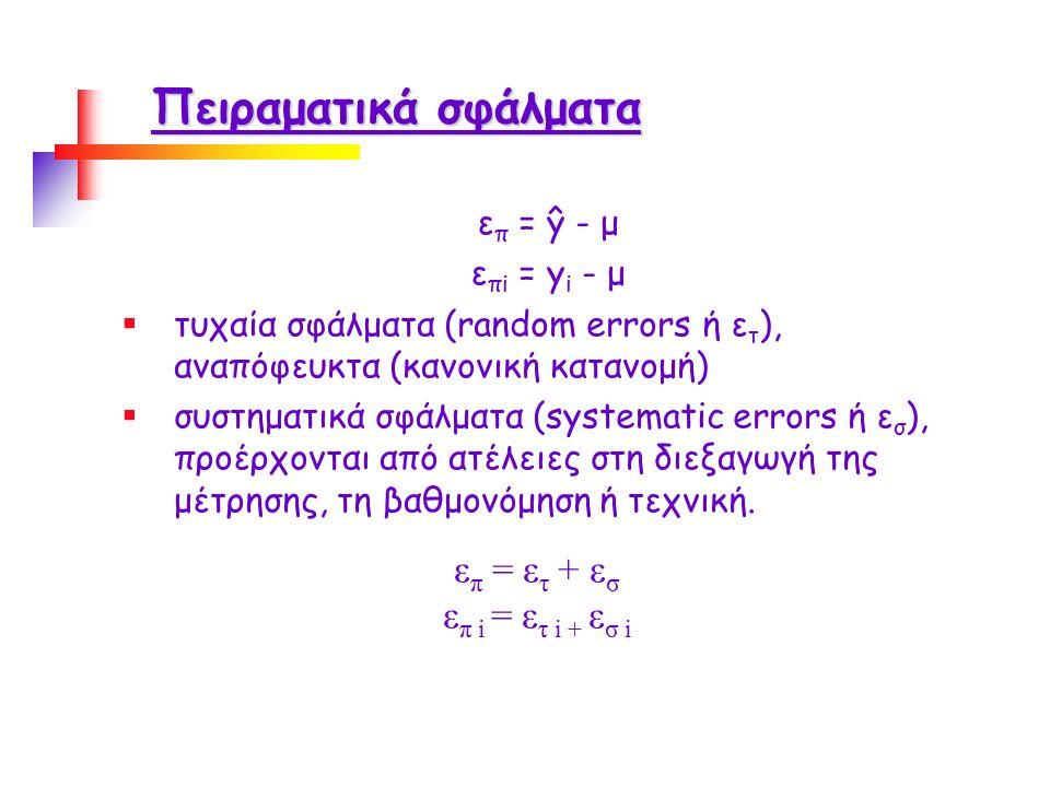 Πειραματικά σφάλματα ε π = ŷ - μ ε πi = y i - μ  τυχαία σφάλματα (random errors ή ε τ ), αναπόφευκτα (κανονική κατανομή)  συστηματικά σφάλματα (systematic errors ή ε σ ), προέρχονται από ατέλειες στη διεξαγωγή της μέτρησης, τη βαθμονόμηση ή τεχνική.
