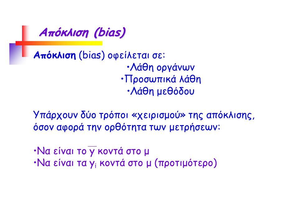 Απόκλιση (bias) Απόκλιση (bias) οφείλεται σε: Λάθη οργάνων Προσωπικά λάθη Λάθη μεθόδου Υπάρχουν δύο τρόποι «χειρισμού» της απόκλισης, όσον αφορά την ορθότητα των μετρήσεων: Να είναι το y κοντά στο μ Να είναι τα y i κοντά στο μ (προτιμότερο)