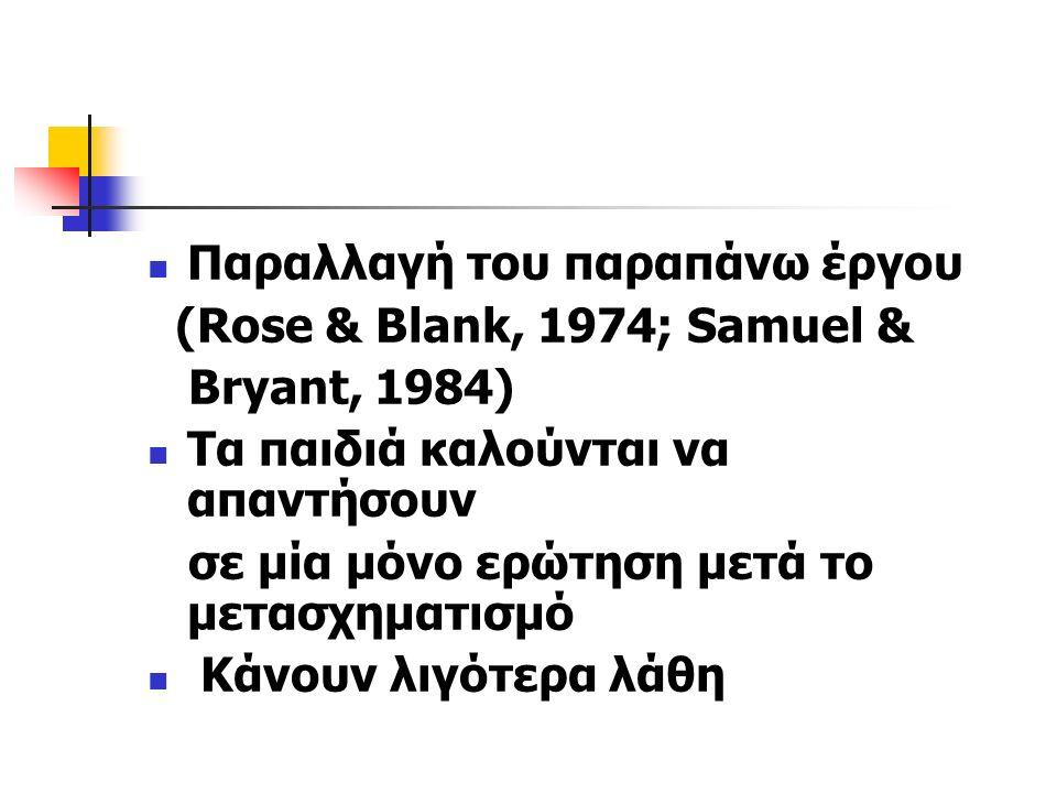 Παραλλαγή του παραπάνω έργου (Rose & Blank, 1974; Samuel & Bryant, 1984) Τα παιδιά καλούνται να απαντήσουν σε μία μόνο ερώτηση μετά το μετασχηματισμό Κάνουν λιγότερα λάθη