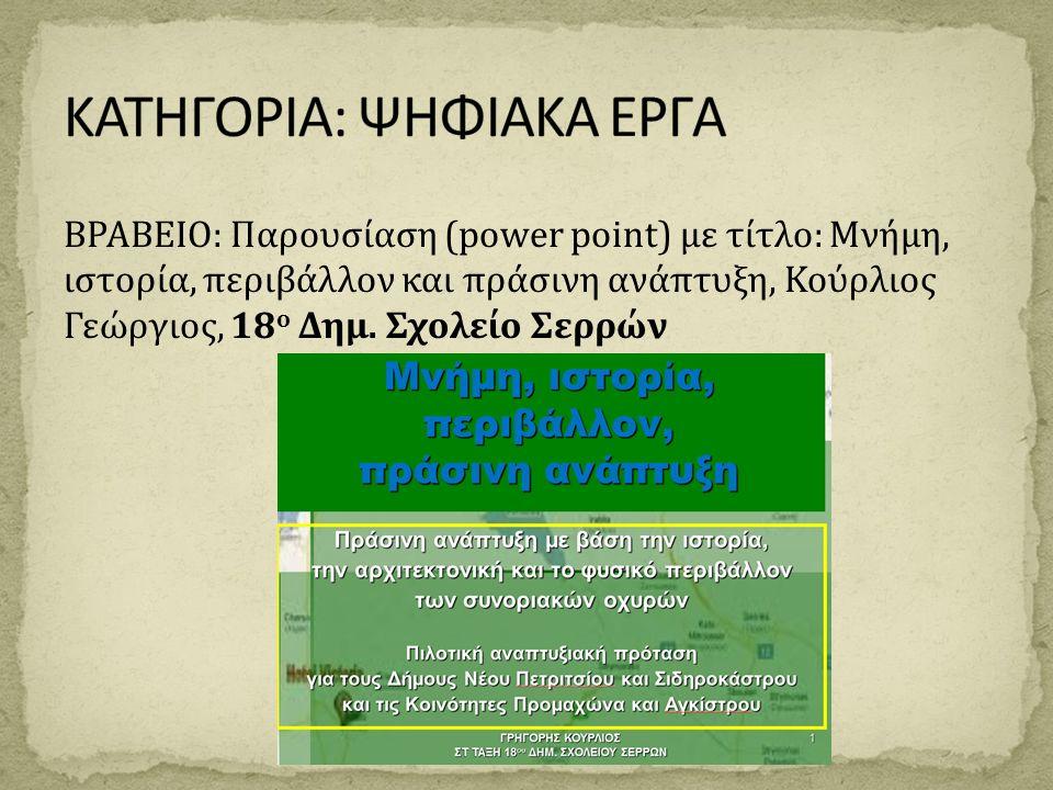 ΒΡΑΒΕΙΟ: Παρουσίαση (power point) με τίτλο: Μνήμη, ιστορία, περιβάλλον και πράσινη ανάπτυξη, Κούρλιος Γεώργιος, 18 ο Δημ. Σχολείο Σερρών