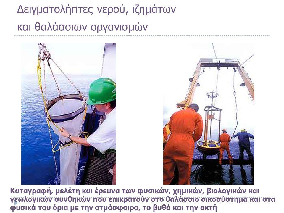 Δειγματολήπτες νερού, ιζημάτων και θαλάσσιων οργανισμών Καταγραφή, μελέτη και έρευνα των φυσικών, χημικών, βιολογικών και γεωλογικών συνθηκών που επικρατούν στο θαλάσσιο οικοσύστημα και στα φυσικά του όρια με την ατμόσφαιρα, το βυθό και την ακτή