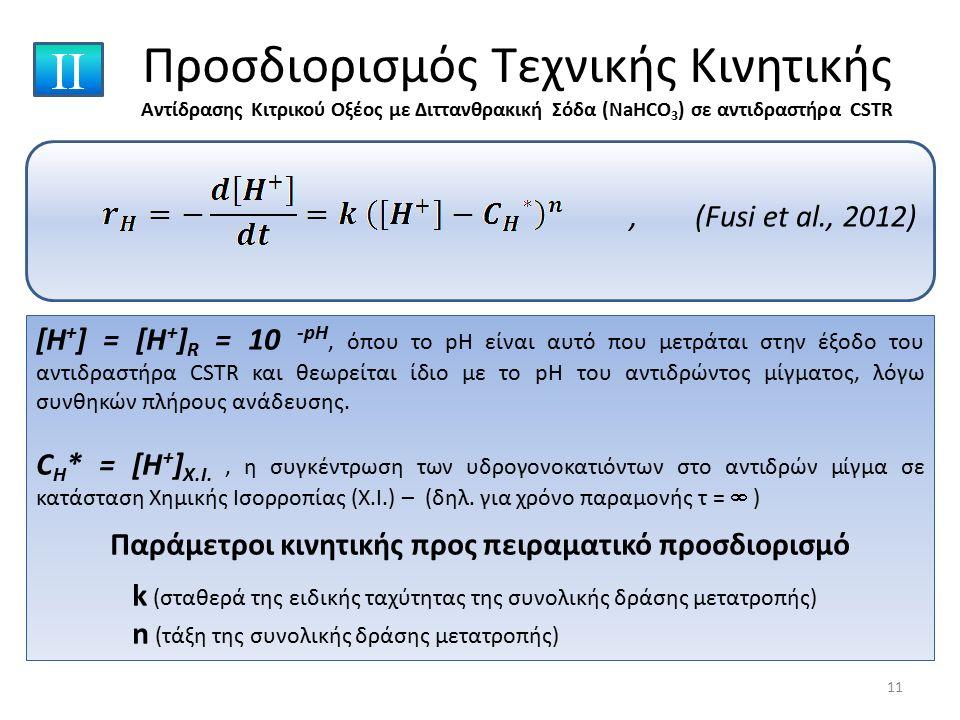 , (Fusi et al., 2012) Προσδιορισμός Τεχνικής Κινητικής Αντίδρασης Κιτρικού Οξέος με Διττανθρακική Σόδα (NaHCO 3 ) σε αντιδραστήρα CSTR ΙΙ [H + ] = [H + ] R = 10 -pH, όπου το pH είναι αυτό που μετράται στην έξοδο του αντιδραστήρα CSTR και θεωρείται ίδιο με το pH του αντιδρώντος μίγματος, λόγω συνθηκών πλήρους ανάδευσης.