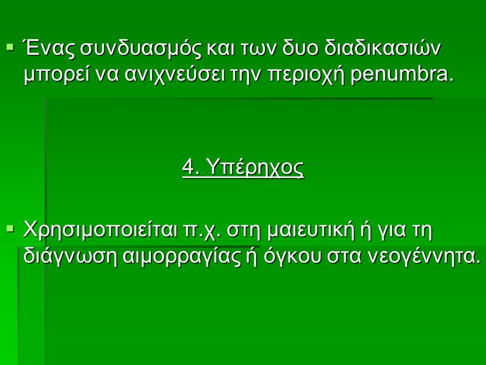  Ένας συνδυασμός και των δυο διαδικασιών μπορεί να ανιχνεύσει την περιοχή penumbra. 4. Υπέρηχος  Χρησιμοποιείται π.χ. στη μαιευτική ή για τη διάγνωσ
