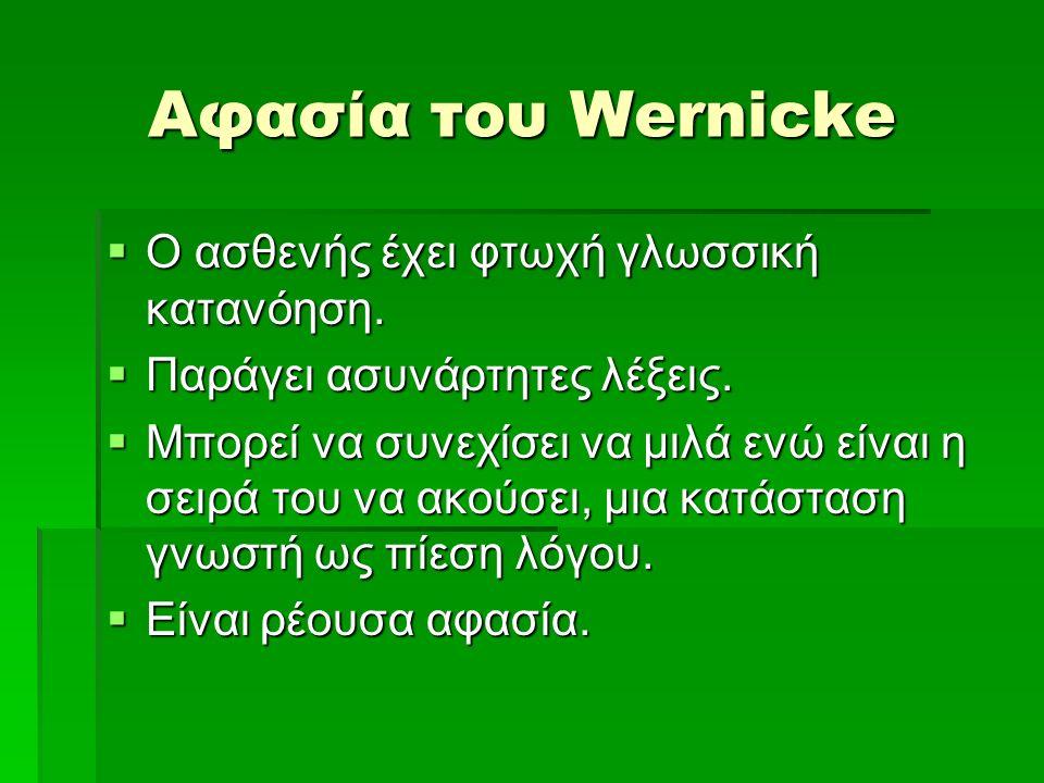 Αφασία του Wernicke  O ασθενής έχει φτωχή γλωσσική κατανόηση.  Παράγει ασυνάρτητες λέξεις.  Μπορεί να συνεχίσει να μιλά ενώ είναι η σειρά του να ακ