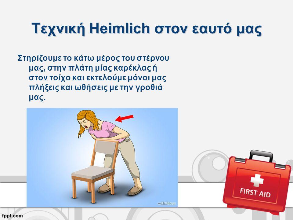 Τεχνική Heimlich στον εαυτό μας Στηρίζουμε το κάτω μέρος του στέρνου μας, στην πλάτη μίας καρέκλας ή στον τοίχο και εκτελούμε μόνοι μας πλήξεις και ωθήσεις με την γροθιά μας.