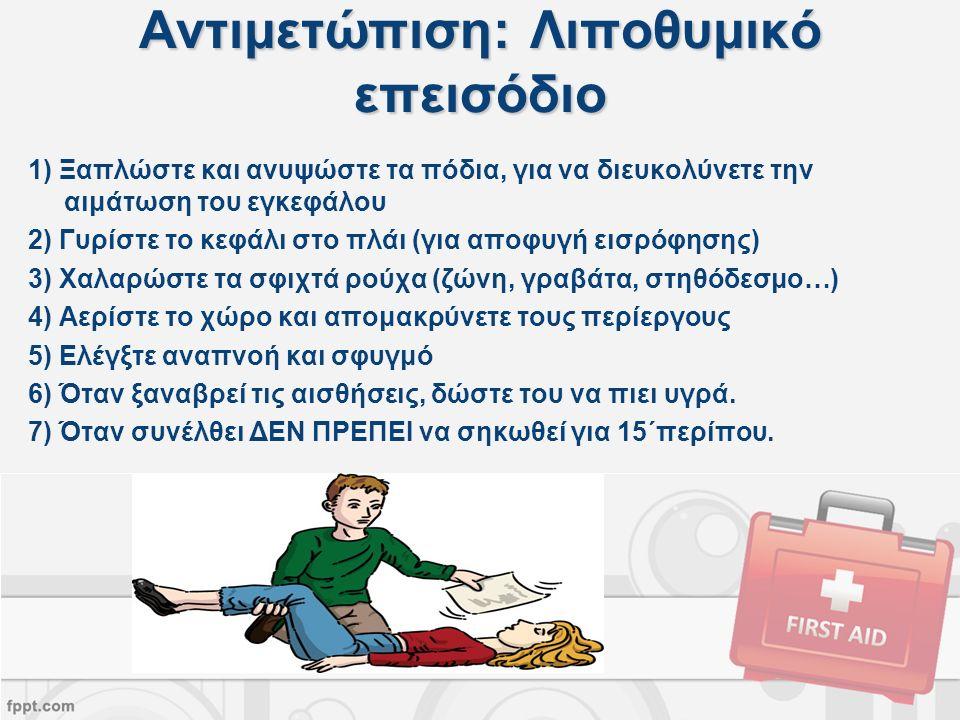Αντιμετώπιση: Λιποθυμικό επεισόδιο 1) Ξαπλώστε και ανυψώστε τα πόδια, για να διευκολύνετε την αιμάτωση του εγκεφάλου 2) Γυρίστε το κεφάλι στο πλάι (για αποφυγή εισρόφησης) 3) Χαλαρώστε τα σφιχτά ρούχα (ζώνη, γραβάτα, στηθόδεσμο…) 4) Αερίστε το χώρο και απομακρύνετε τους περίεργους 5) Ελέγξτε αναπνοή και σφυγμό 6) Όταν ξαναβρεί τις αισθήσεις, δώστε του να πιει υγρά.