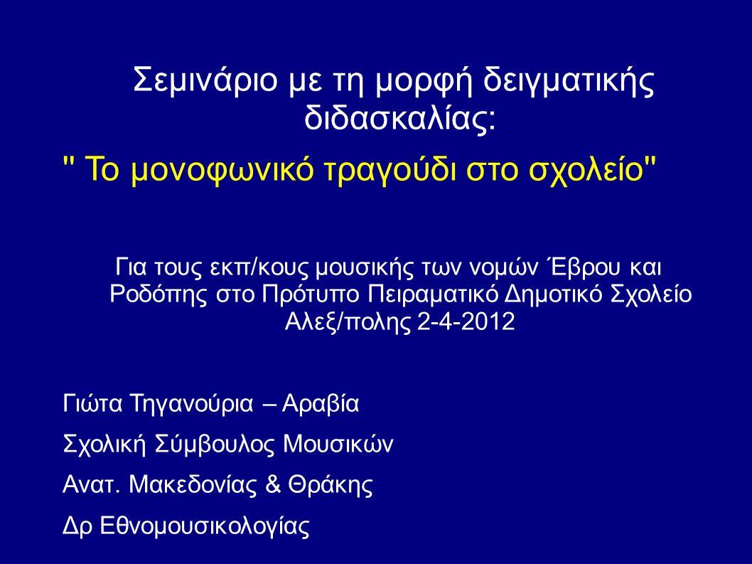 Σεμινάριο με τη μορφή δειγματικής διδασκαλίας: Το μονοφωνικό τραγούδι στο σχολείο Για τους εκπ/κους μουσικής των νομών Έβρου και Ροδόπης στο Πρότυπο Πειραματικό Δημοτικό Σχολείο Αλεξ/πολης 2-4-2012 Γιώτα Τηγανούρια – Αραβία Σχολική Σύμβουλος Μουσικών Ανατ.