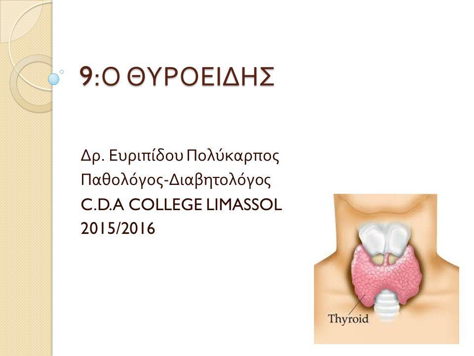 9: Ο ΘΥΡΟΕΙΔΗΣ Δρ. Ευριπίδου Πολύκαρπος Παθολόγος - Διαβητολόγος C.D.A COLLEGE LIMASSOL 2015/2016